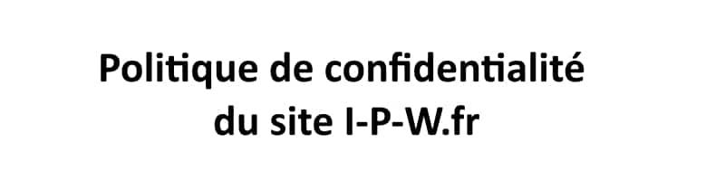 Politique de Confidentialité du site I-P-W.fr